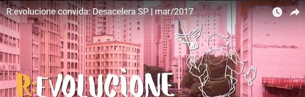 R:evolucione convida: Desacelera SP | mar/2017